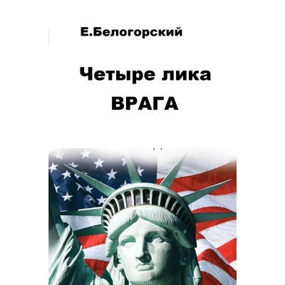 Евгений Белогорский Четыре лика врага. Америка - в лицах ее президентов.