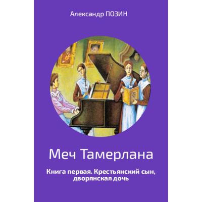 Александр Позин «Меч Тамерлана», книга первая «Крестьянский сын, дворянская дочь».
